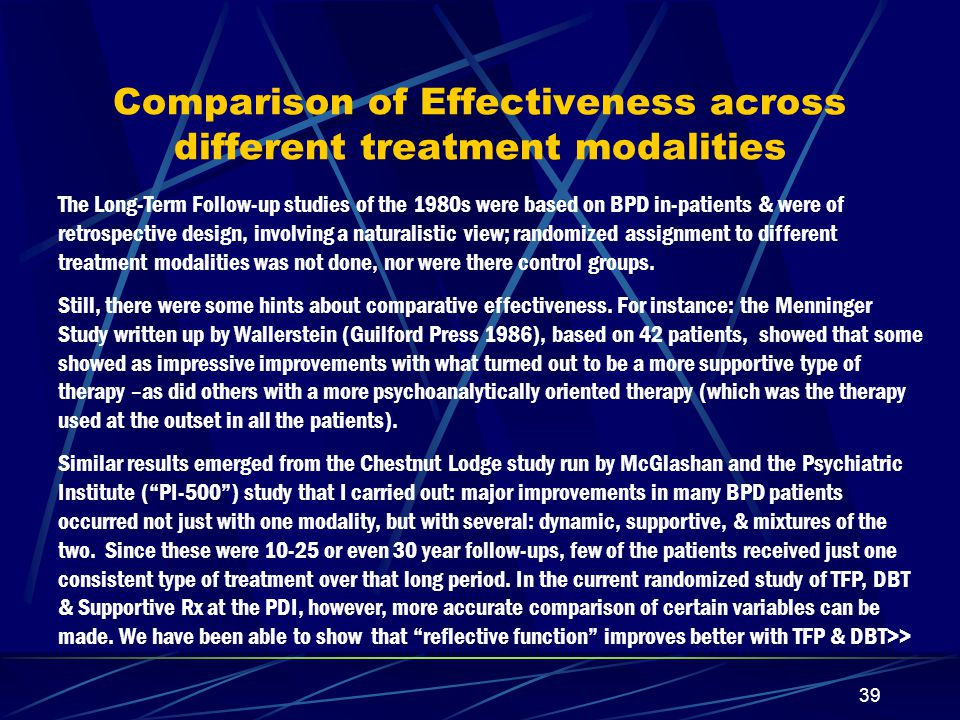 38 More on Effectiveness Presumably, the long-range outcome in BPD is dependent upon the balance between the negative and the positive factors, both of which are numerous – and we seldom pay sufficient attention to the positive.