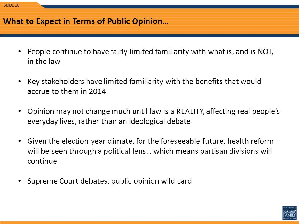 What to Expect in Terms of Public Opinion… People continue to have fairly limited familiarity with what is, and is NOT, in the law Key stakeholders have limited familiarity with the benefits that would accrue to them in 2014 Opinion may not change much until law is a REALITY, affecting real people's everyday lives, rather than an ideological debate Given the election year climate, for the foreseeable future, health reform will be seen through a political lens… which means partisan divisions will continue Supreme Court debates: public opinion wild card SLIDE 16