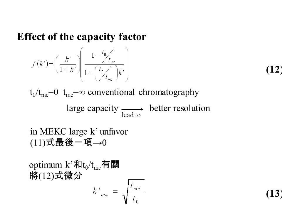 Effect of the capacity factor t 0 /t mc =0 t mc =∞ conventional chromatography large capacitybetter resolution lead to in MEKC large k' unfavor (11) 式最後一項 →0 optimum k' 和 t 0 /t mc 有關 將 (12) 式微分 (12) (13)