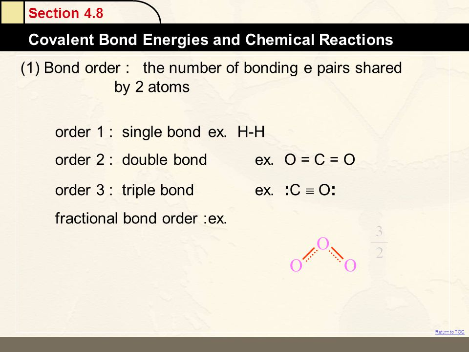 Section 4.8 Covalent Bond Energies and Chemical Reactions Return to TOC (1) Bond order : the number of bonding e pairs shared by 2 atoms order 1 : sin