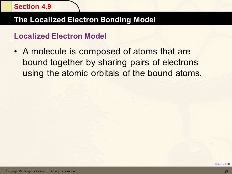 Section 4.9 The Localized Electron Bonding Model Return to TOC Copyright © Cengage Learning. All rights reserved 23 Localized Electron Model A molecul