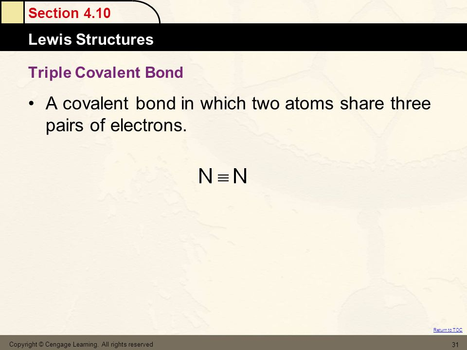 Section 4.10 Lewis Structures Return to TOC Copyright © Cengage Learning. All rights reserved 31 Triple Covalent Bond A covalent bond in which two ato