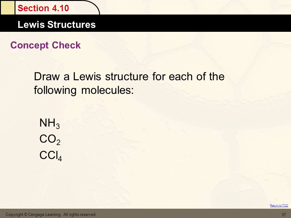 Section 4.10 Lewis Structures Return to TOC Copyright © Cengage Learning. All rights reserved 37 Concept Check Draw a Lewis structure for each of the