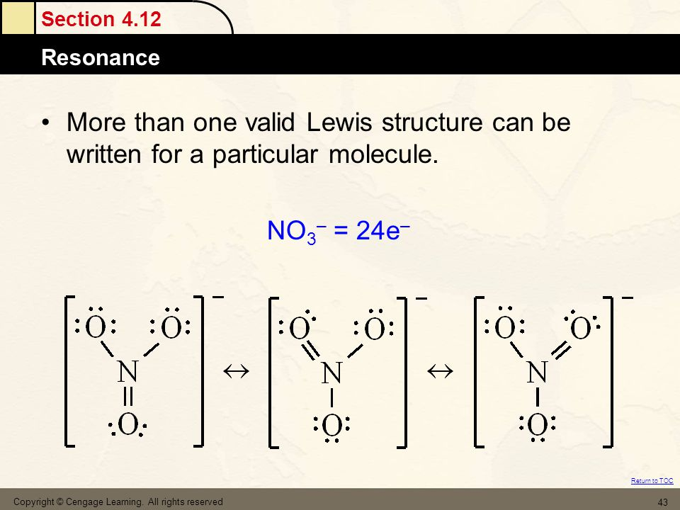 Section 4.12 Resonance Return to TOC Copyright © Cengage Learning. All rights reserved 43 More than one valid Lewis structure can be written for a par