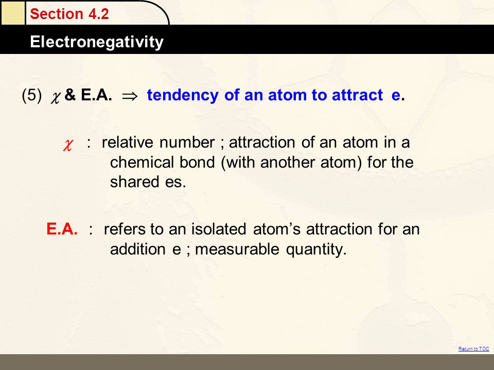 Section 4.2 Electronegativity Return to TOC (5)  & E.A.  tendency of an atom to attract e.  : relative number ; attraction of an atom in a chem