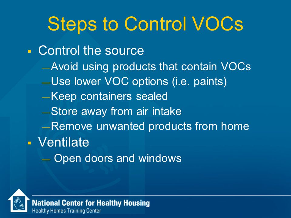 Steps to Control VOCs  Control the source — Avoid using products that contain VOCs — Use lower VOC options (i.e.