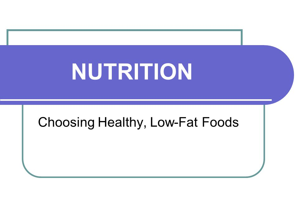 NUTRITION Choosing Healthy, Low-Fat Foods