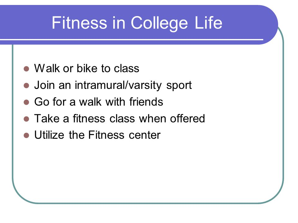 Fitness in College Life Walk or bike to class Join an intramural/varsity sport Go for a walk with friends Take a fitness class when offered Utilize the Fitness center