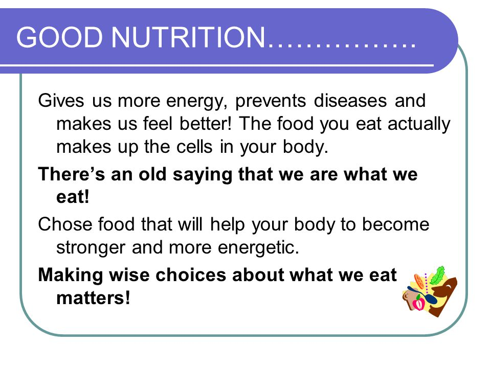 GOOD NUTRITION……………. Gives us more energy, prevents diseases and makes us feel better! The food you eat actually makes up the cells in your body. Ther
