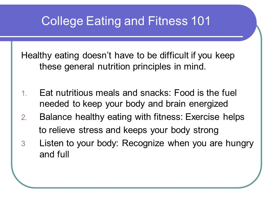 College Eating and Fitness 101 Healthy eating doesn't have to be difficult if you keep these general nutrition principles in mind. 1. Eat nutritious m
