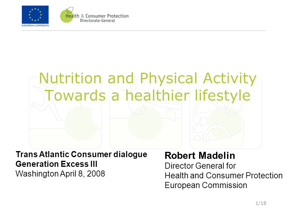 1/18 Nutrition and Physical Activity Towards a healthier lifestyle Trans Atlantic Consumer dialogue Generation Excess III Washington April 8, 2008 Rob
