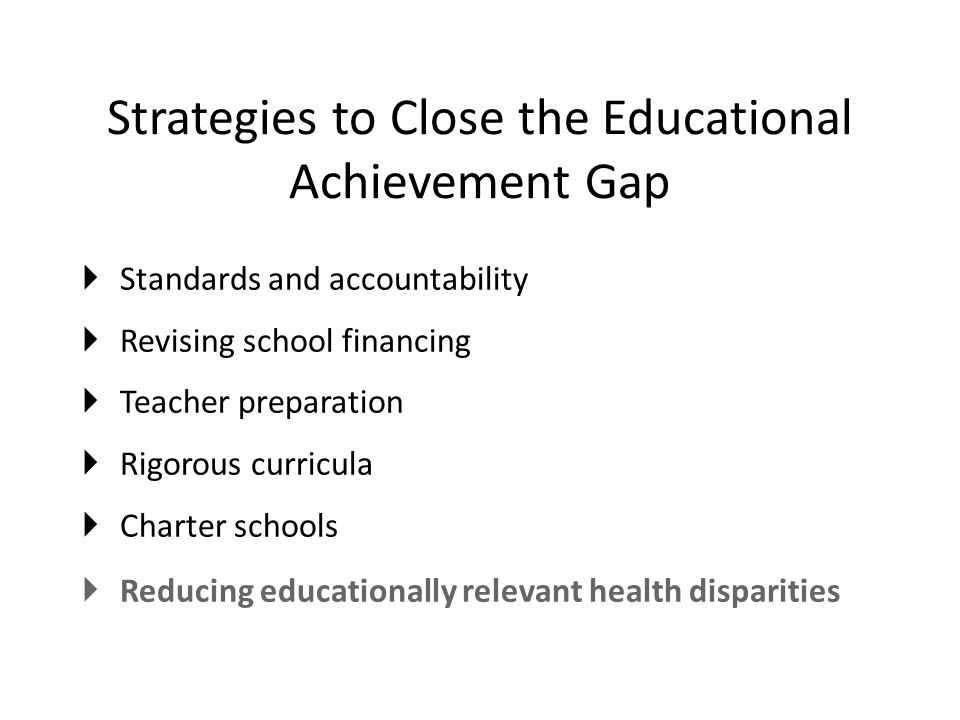 Strategies to Close the Educational Achievement Gap  Standards and accountability  Revising school financing  Teacher preparation  Rigorous curricula  Charter schools  Reducing educationally relevant health disparities