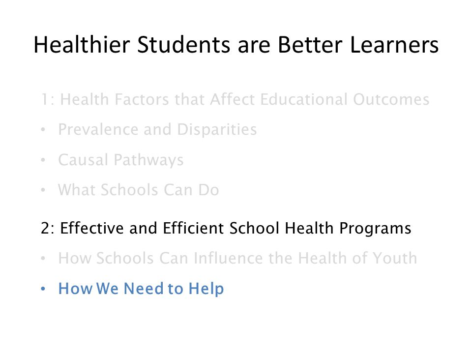 Healthier Students are Better Learners 1: Health Factors that Affect Educational Outcomes Prevalence and Disparities Causal Pathways What Schools Can Do 2: Effective and Efficient School Health Programs How Schools Can Influence the Health of Youth How We Need to Help