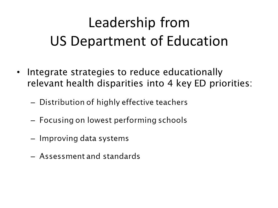 Leadership from US Department of Education Integrate strategies to reduce educationally relevant health disparities into 4 key ED priorities: – Distribution of highly effective teachers – Focusing on lowest performing schools – Improving data systems – Assessment and standards
