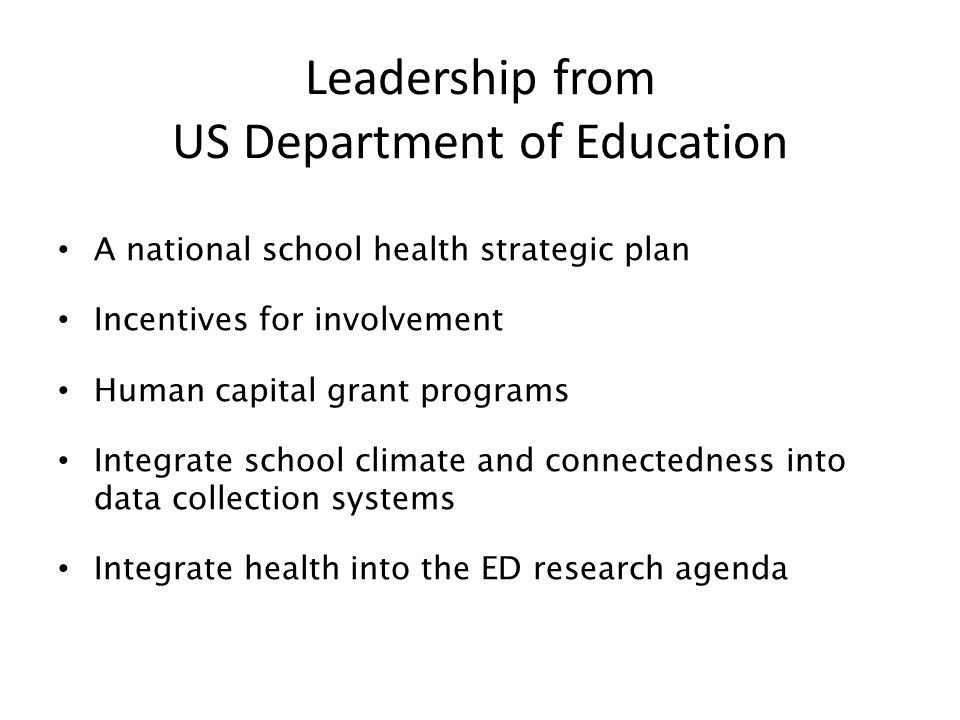 Leadership from US Department of Education A national school health strategic plan Incentives for involvement Human capital grant programs Integrate school climate and connectedness into data collection systems Integrate health into the ED research agenda