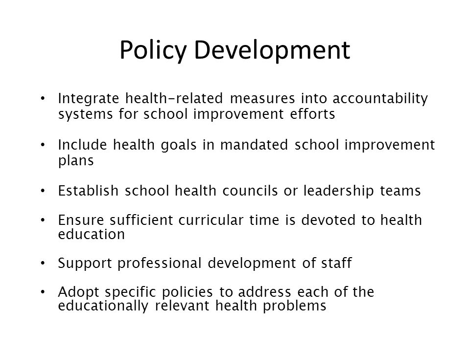Policy Development Integrate health-related measures into accountability systems for school improvement efforts Include health goals in mandated school improvement plans Establish school health councils or leadership teams Ensure sufficient curricular time is devoted to health education Support professional development of staff Adopt specific policies to address each of the educationally relevant health problems