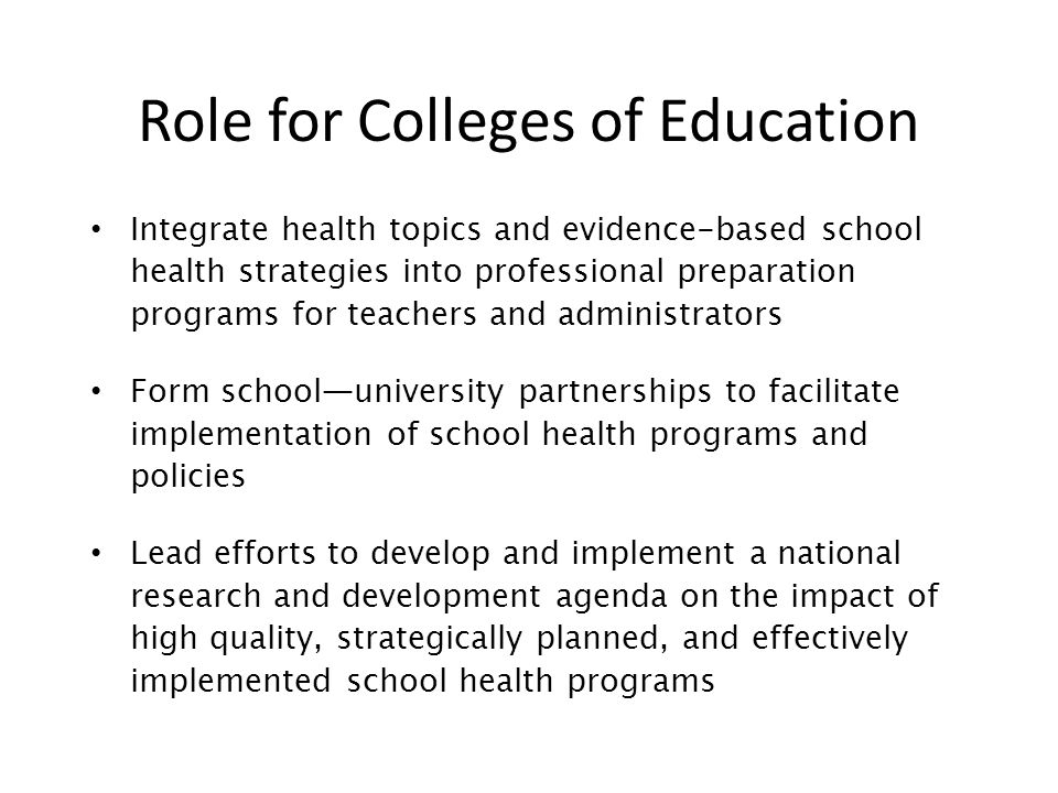 Role for Colleges of Education Integrate health topics and evidence-based school health strategies into professional preparation programs for teachers and administrators Form school—university partnerships to facilitate implementation of school health programs and policies Lead efforts to develop and implement a national research and development agenda on the impact of high quality, strategically planned, and effectively implemented school health programs