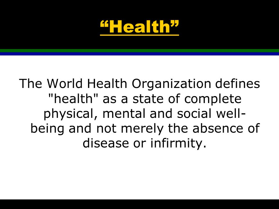 Health The World Health Organization defines health as a state of complete physical, mental and social well- being and not merely the absence of disease or infirmity.