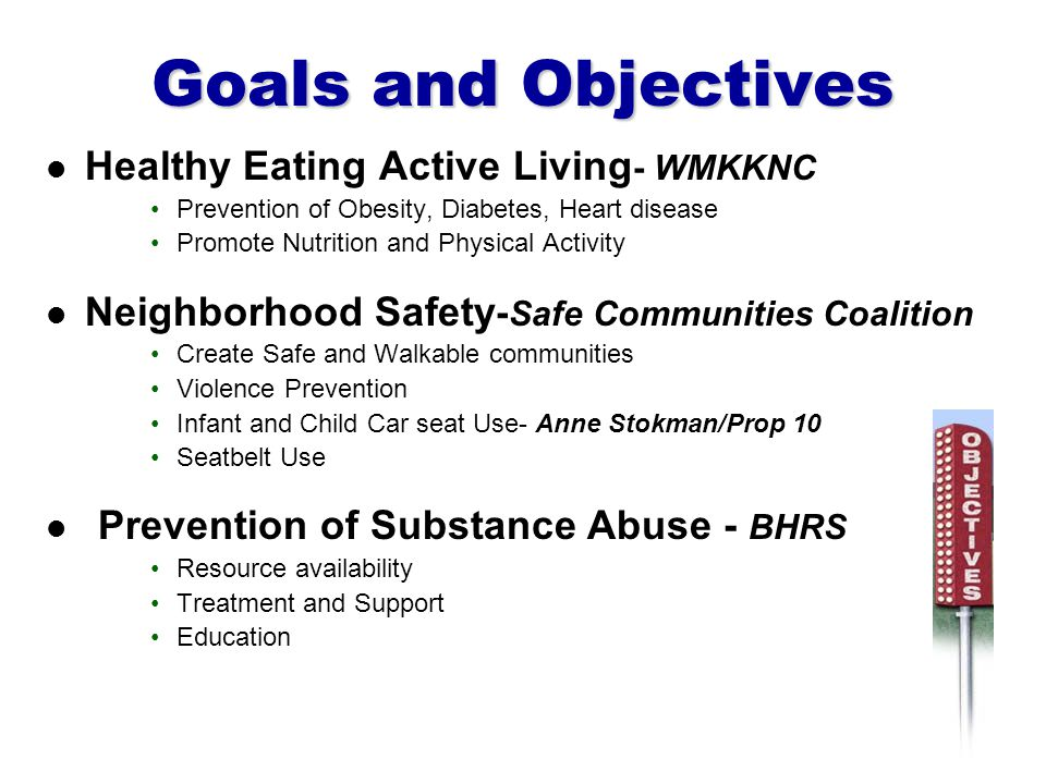 Goals and Objectives Healthy Eating Active Living - WMKKNC Prevention of Obesity, Diabetes, Heart disease Promote Nutrition and Physical Activity Neighborhood Safety - Safe Communities Coalition Create Safe and Walkable communities Violence Prevention Infant and Child Car seat Use- Anne Stokman/Prop 10 Seatbelt Use Prevention of Substance Abuse - BHRS Resource availability Treatment and Support Education