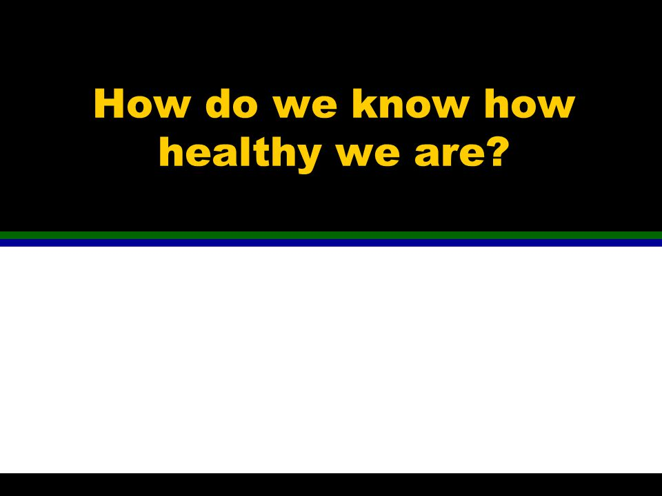 How do we know how healthy we are