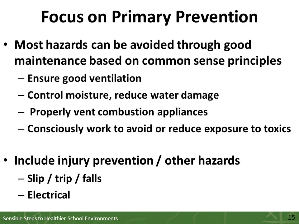 Sensible Steps to Healthier School Environments Focus on Primary Prevention Most hazards can be avoided through good maintenance based on common sense principles – Ensure good ventilation – Control moisture, reduce water damage – Properly vent combustion appliances – Consciously work to avoid or reduce exposure to toxics Include injury prevention / other hazards – Slip / trip / falls – Electrical 15
