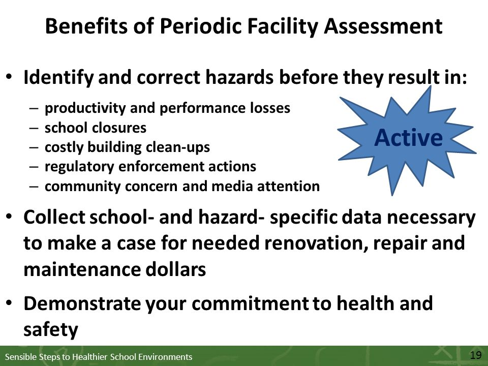 Sensible Steps to Healthier School Environments Benefits of Periodic Facility Assessment Identify and correct hazards before they result in: – productivity and performance losses – school closures – costly building clean-ups – regulatory enforcement actions – community concern and media attention Collect school- and hazard- specific data necessary to make a case for needed renovation, repair and maintenance dollars Demonstrate your commitment to health and safety 19 Active