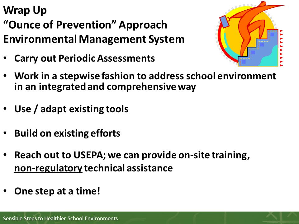 Wrap Up Ounce of Prevention Approach Environmental Management System Carry out Periodic Assessments Work in a stepwise fashion to address school environment in an integrated and comprehensive way Use / adapt existing tools Build on existing efforts Reach out to USEPA; we can provide on-site training, non-regulatory technical assistance One step at a time!