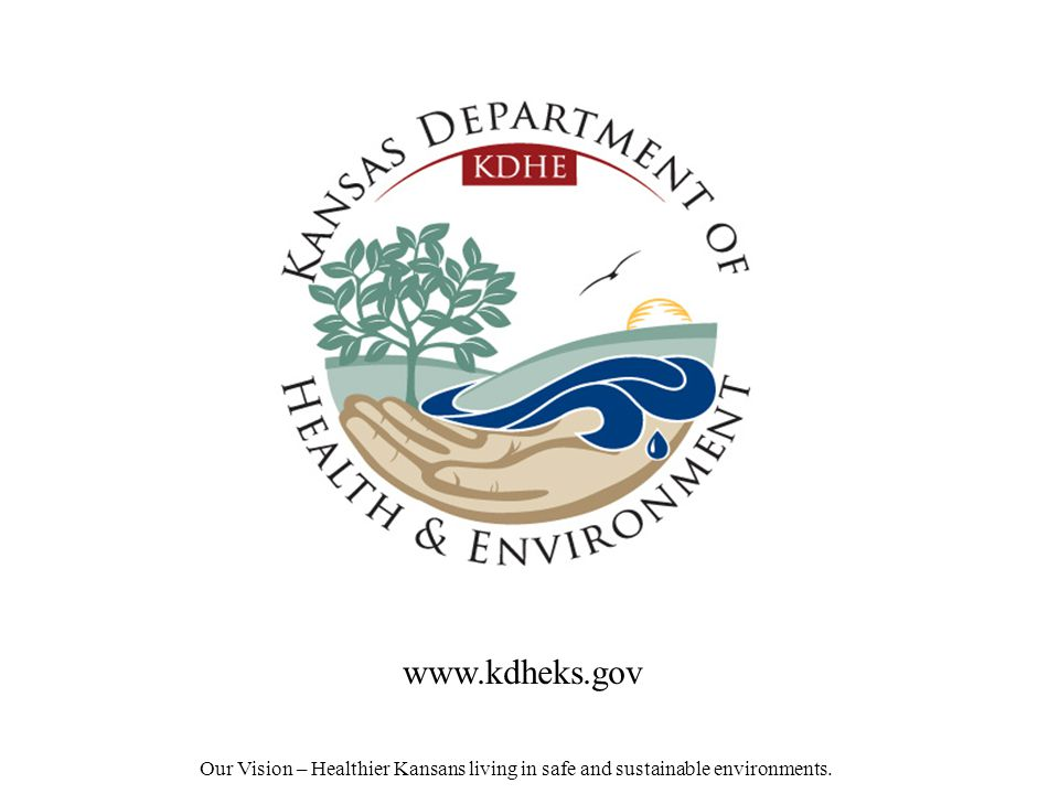 Our Vision – Healthier Kansans living in safe and sustainable environments. www.kdheks.gov
