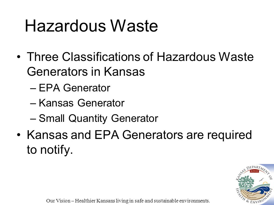 Hazardous Waste Three Classifications of Hazardous Waste Generators in Kansas –EPA Generator –Kansas Generator –Small Quantity Generator Kansas and EPA Generators are required to notify.