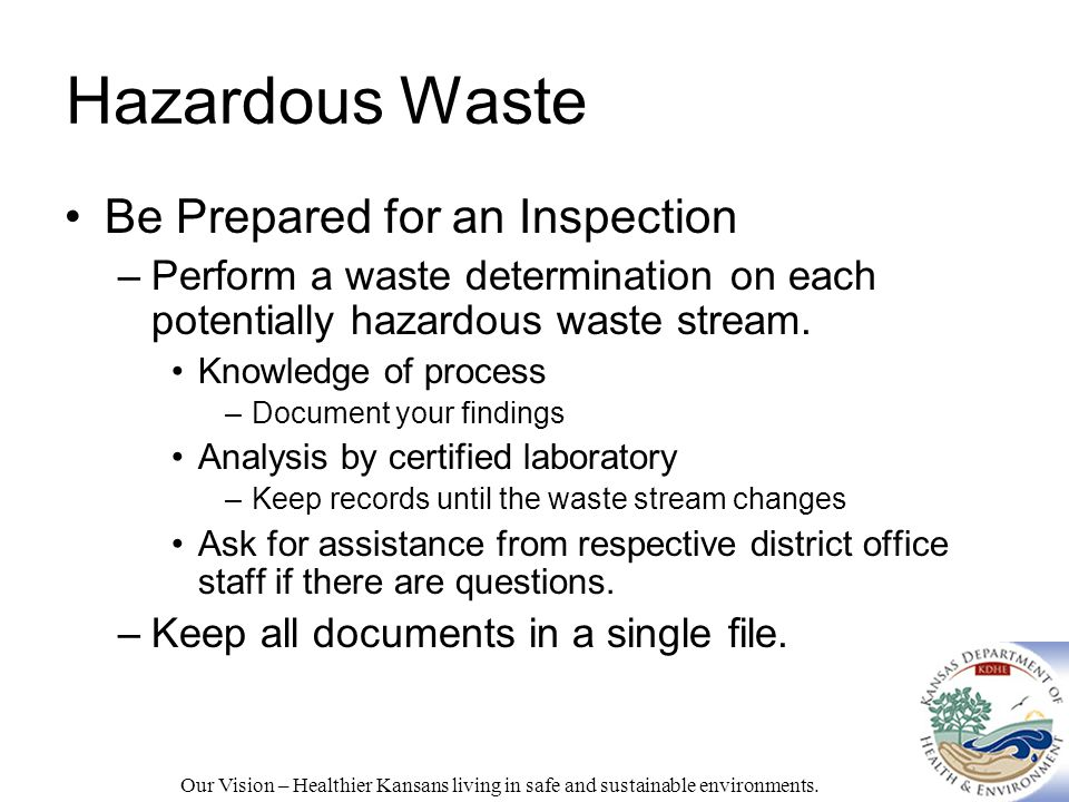Hazardous Waste Be Prepared for an Inspection –Perform a waste determination on each potentially hazardous waste stream.