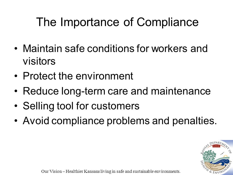 The Importance of Compliance Maintain safe conditions for workers and visitors Protect the environment Reduce long-term care and maintenance Selling tool for customers Avoid compliance problems and penalties.