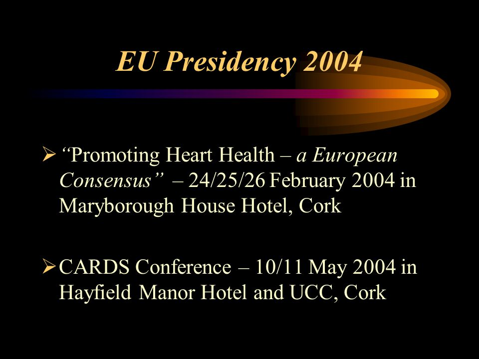 EU Presidency 2004  Promoting Heart Health – a European Consensus – 24/25/26 February 2004 in Maryborough House Hotel, Cork  CARDS Conference – 10/11 May 2004 in Hayfield Manor Hotel and UCC, Cork
