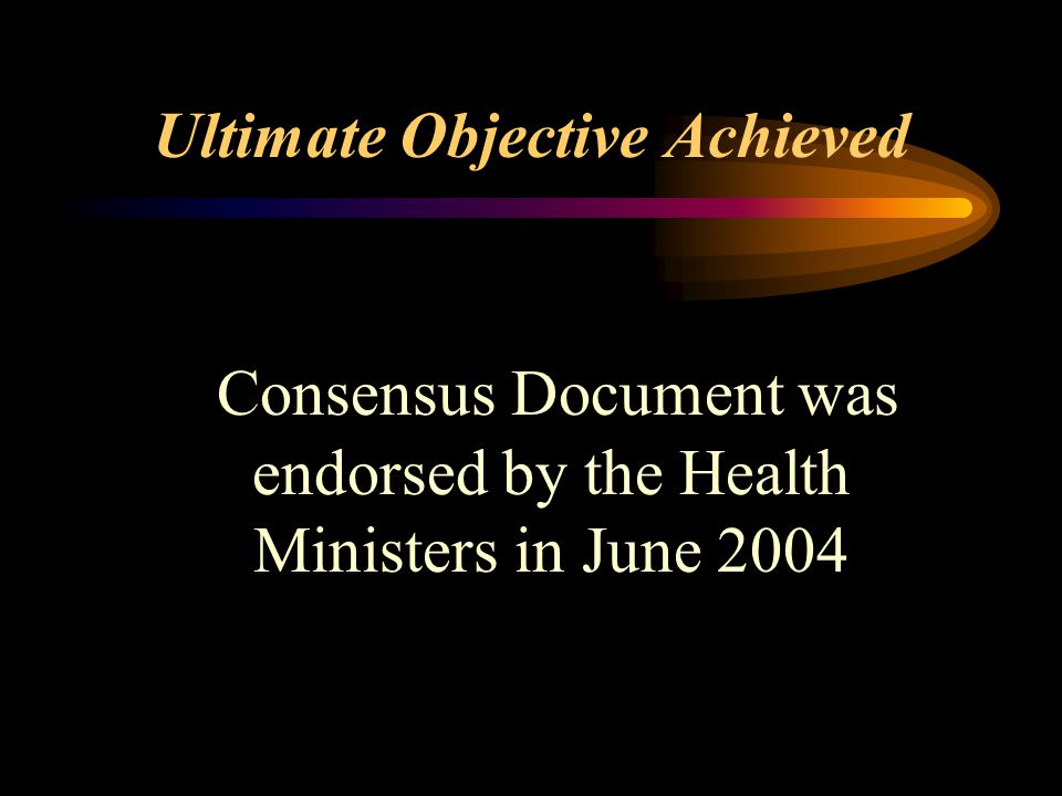 Ultimate Objective Achieved Consensus Document was endorsed by the Health Ministers in June 2004