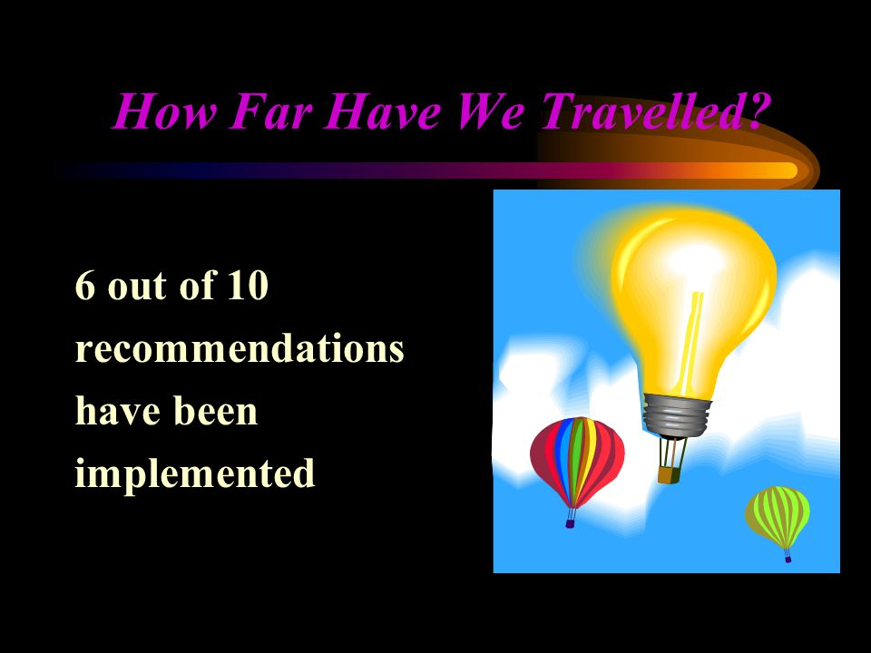 How Far Have We Travelled? 6 out of 10 recommendations have been implemented