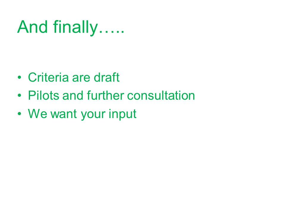 And finally….. Criteria are draft Pilots and further consultation We want your input