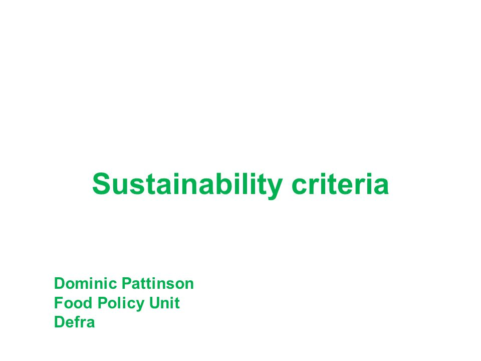 Sustainability criteria Dominic Pattinson Food Policy Unit Defra