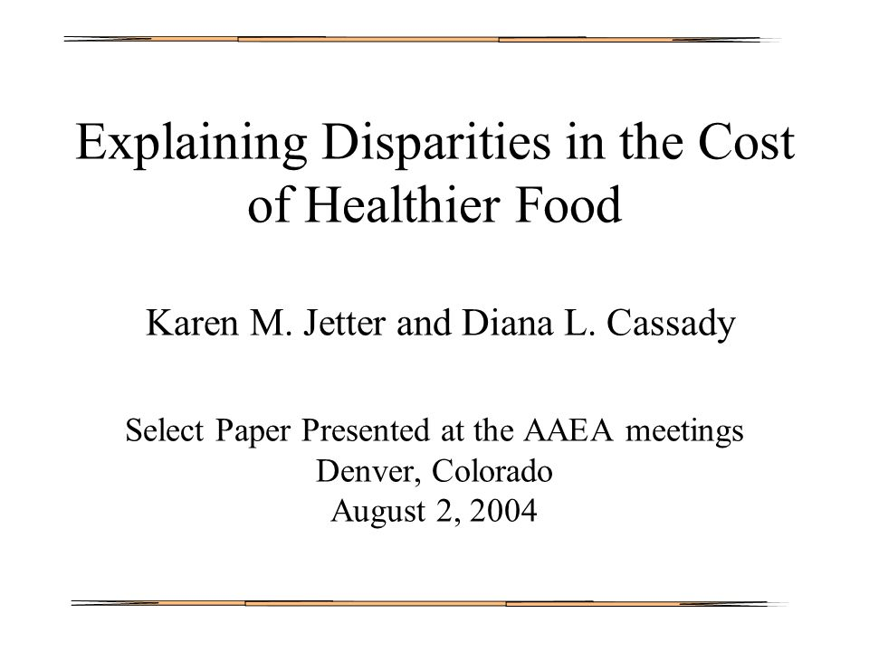 Explaining Disparities in the Cost of Healthier Food Karen M. Jetter and Diana L. Cassady Select Paper Presented at the AAEA meetings Denver, Colorado