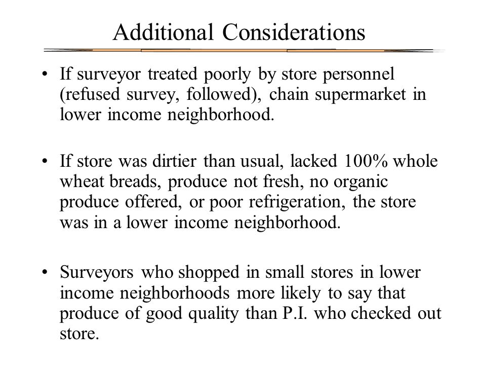 Additional Considerations If surveyor treated poorly by store personnel (refused survey, followed), chain supermarket in lower income neighborhood. If