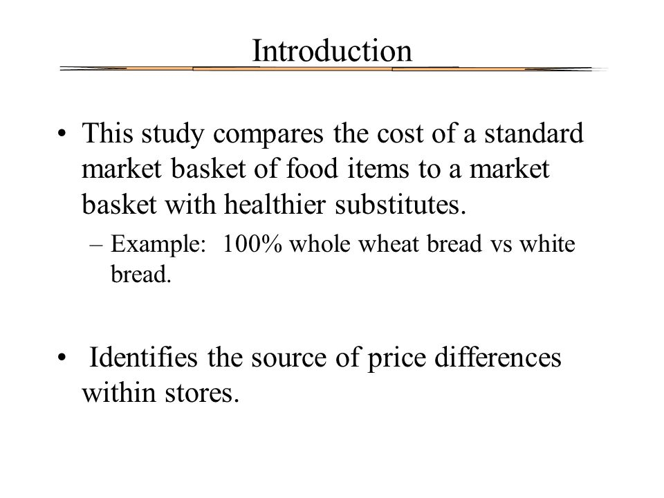 Introduction This study compares the cost of a standard market basket of food items to a market basket with healthier substitutes. –Example: 100% whol