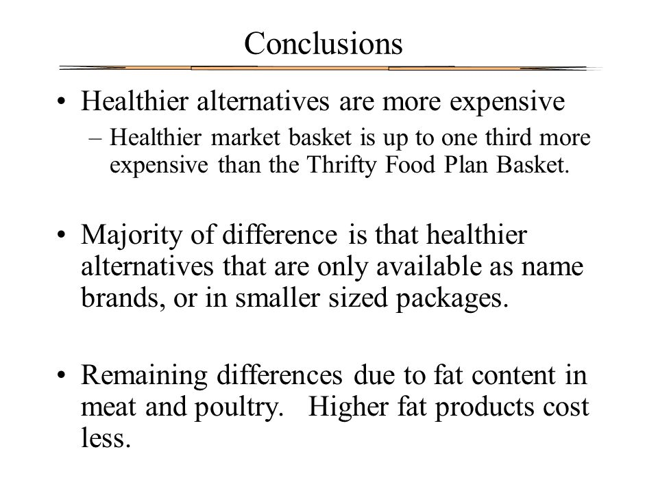 Conclusions Healthier alternatives are more expensive –Healthier market basket is up to one third more expensive than the Thrifty Food Plan Basket. Ma
