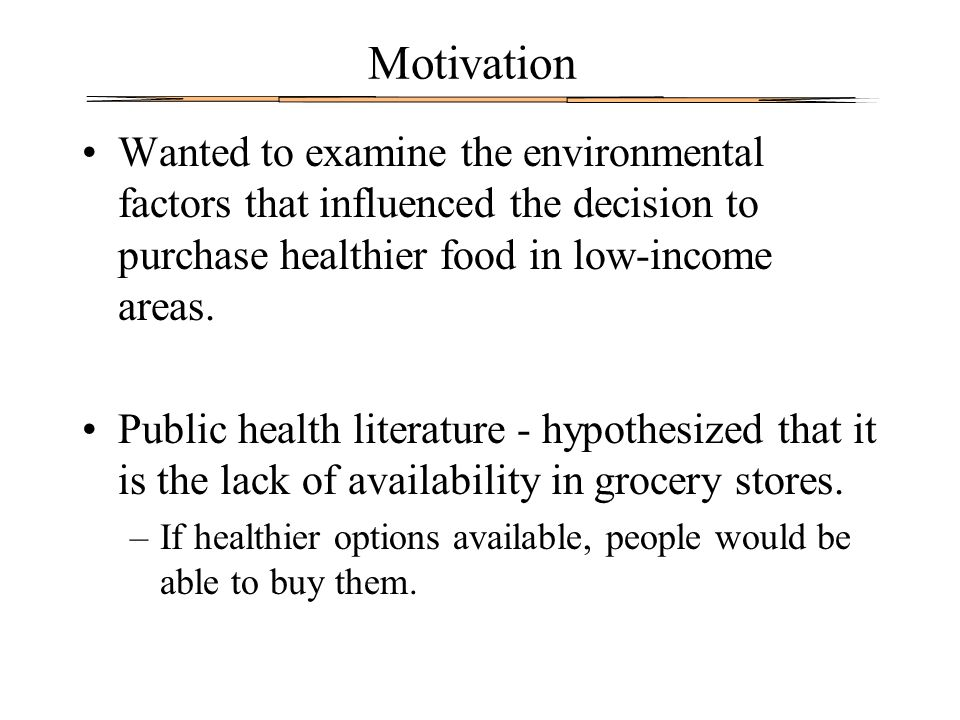Motivation Wanted to examine the environmental factors that influenced the decision to purchase healthier food in low-income areas. Public health lite