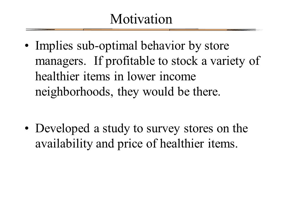 Motivation Implies sub-optimal behavior by store managers. If profitable to stock a variety of healthier items in lower income neighborhoods, they wou