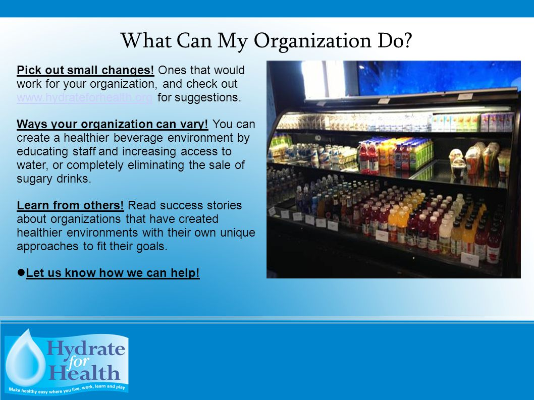 What Can My Organization Do? Pick out small changes! Ones that would work for your organization, and check out www.hydrateforhealth.org for suggestion