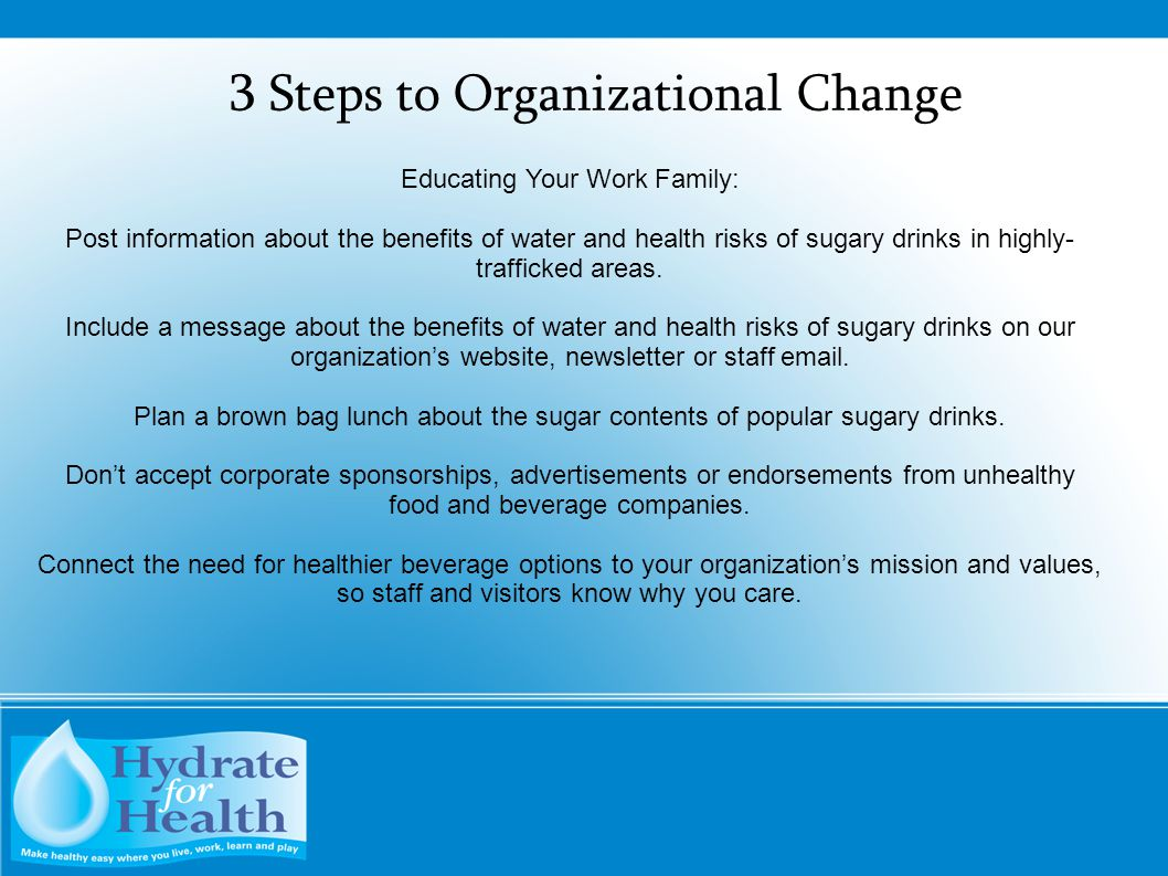 3 Steps to Organizational Change Educating Your Work Family: Post information about the benefits of water and health risks of sugary drinks in highly-