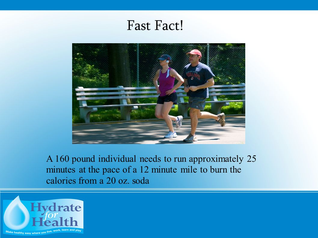 Fast Fact! A 160 pound individual needs to run approximately 25 minutes at the pace of a 12 minute mile to burn the calories from a 20 oz. soda