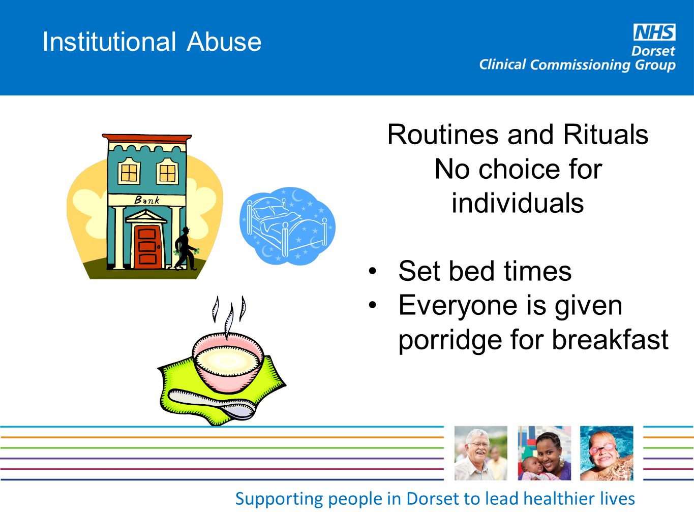 Supporting people in Dorset to lead healthier lives Institutional Abuse Routines and Rituals No choice for individuals Set bed times Everyone is given