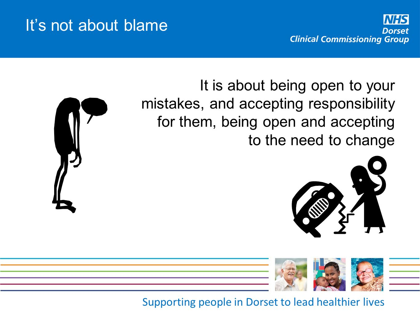 Supporting people in Dorset to lead healthier lives It's not about blame It is about being open to your mistakes, and accepting responsibility for the