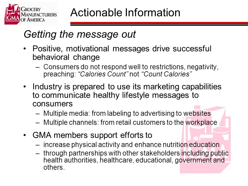 Getting the message out Positive, motivational messages drive successful behavioral change –Consumers do not respond well to restrictions, negativity, preaching: Calories Count not Count Calories Industry is prepared to use its marketing capabilities to communicate healthy lifestyle messages to consumers –Multiple media: from labeling to advertising to websites –Multiple channels: from retail customers to the workplace GMA members support efforts to –increase physical activity and enhance nutrition education –through partnerships with other stakeholders including public health authorities, healthcare, educational, government and others.