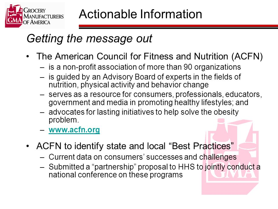 Getting the message out The American Council for Fitness and Nutrition (ACFN) –is a non-profit association of more than 90 organizations –is guided by an Advisory Board of experts in the fields of nutrition, physical activity and behavior change –serves as a resource for consumers, professionals, educators, government and media in promoting healthy lifestyles; and –advocates for lasting initiatives to help solve the obesity problem.