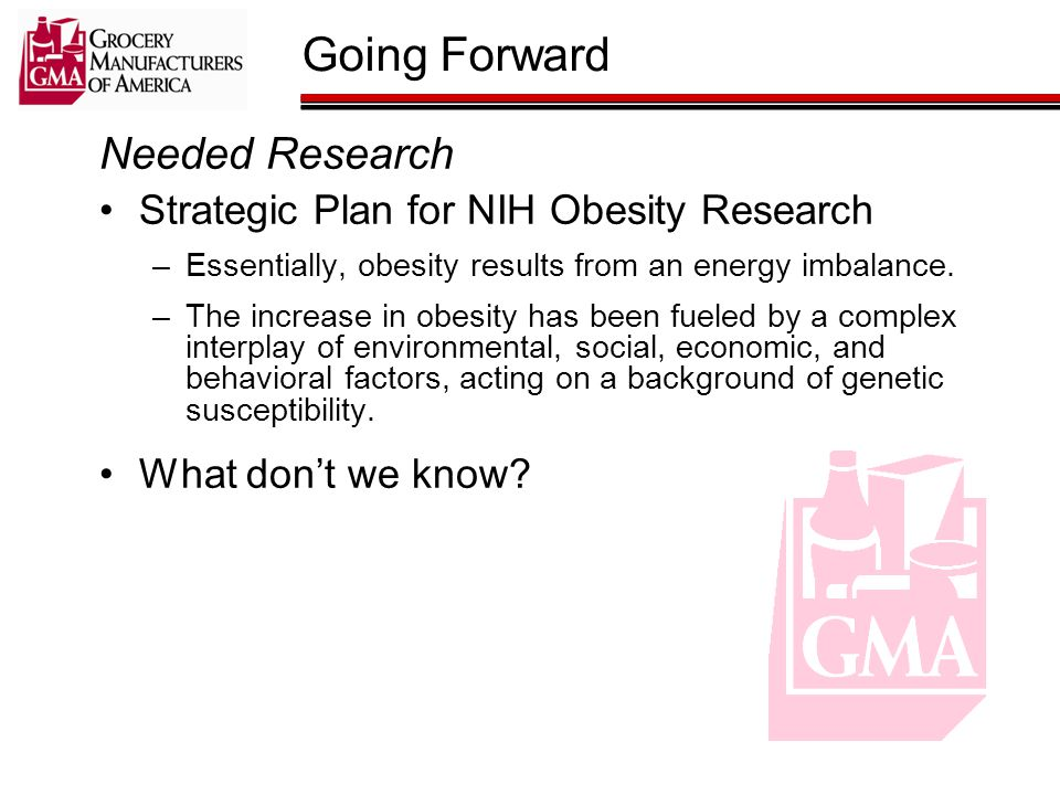 Going Forward Needed Research Strategic Plan for NIH Obesity Research –Essentially, obesity results from an energy imbalance.
